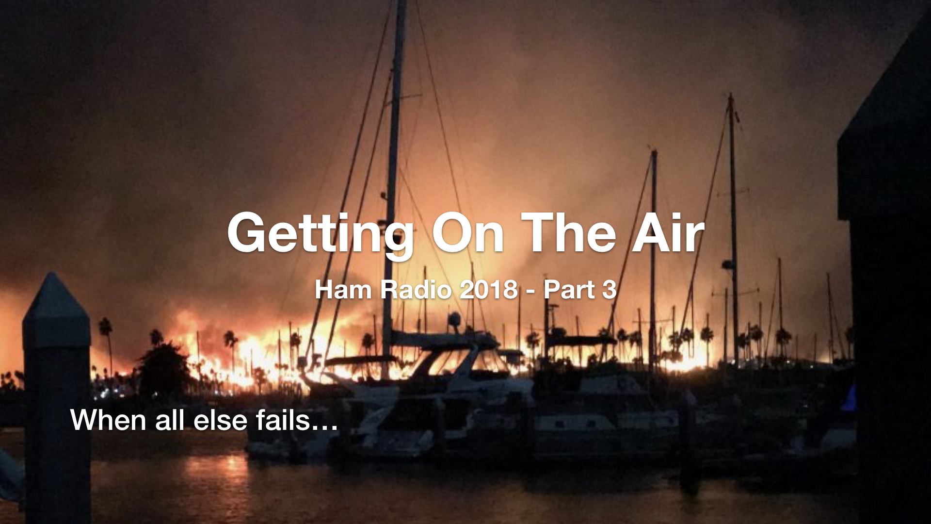 Thomas Fire burns the hillsides of Ventura California with boats floating in the harbor at night. Text - Getting on the Air, Ham Radio 2018 - Part 3. When all else fails...